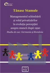 Managementul schimbarii si rolul privatizarilor in evolutia perceptiei asupra muncii după 1990. Studiu de caz: Germania si România