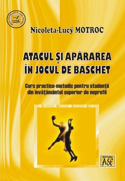 Atacul si apararea in jocul de baschet: curs practico-metodic pentru studentii din invatamantul superior de neprofil